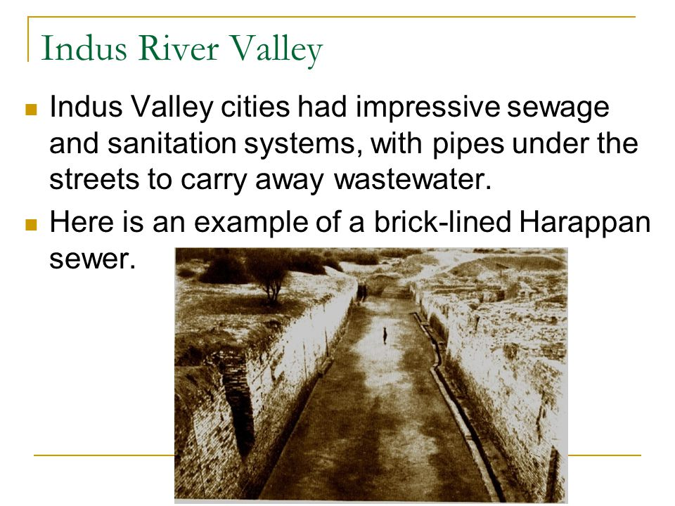 Indus River Valley Indus Valley cities had impressive sewage and sanitation systems, with pipes under the streets to carry away wastewater.