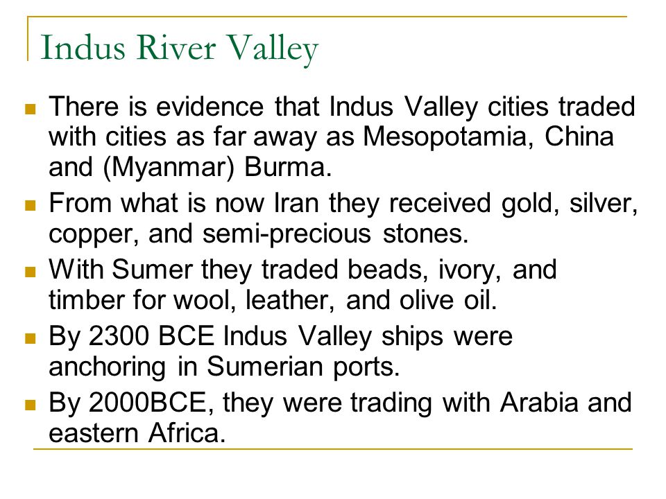 Indus River Valley There is evidence that Indus Valley cities traded with cities as far away as Mesopotamia, China and (Myanmar) Burma.