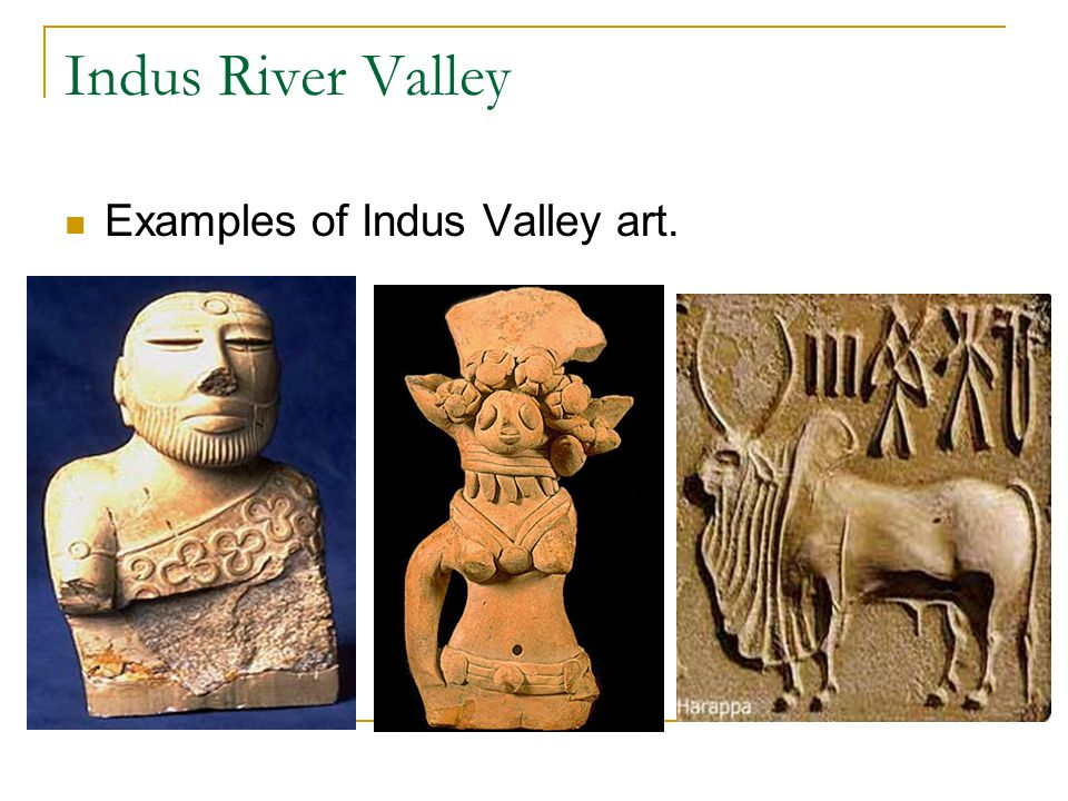 Indus River Valley Examples of Indus Valley art.