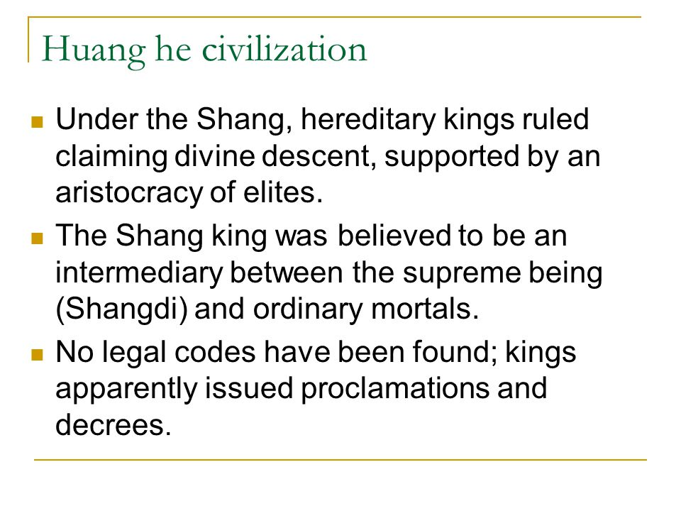 Huang he civilization Under the Shang, hereditary kings ruled claiming divine descent, supported by an aristocracy of elites.