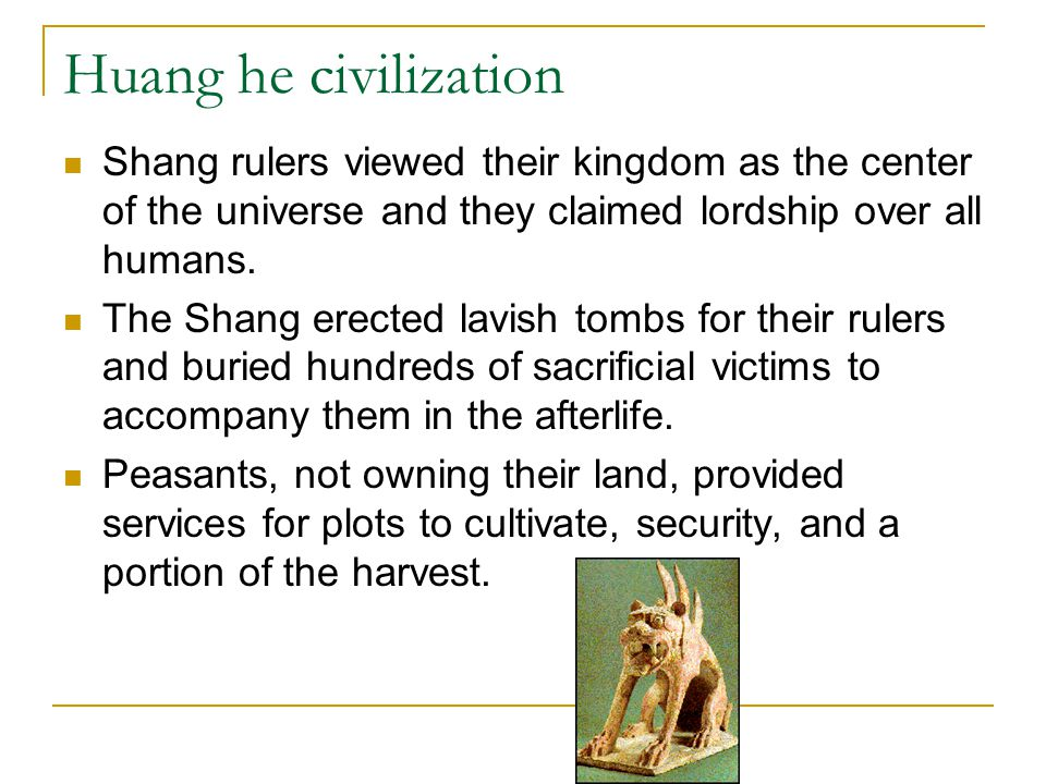 Huang he civilization Shang rulers viewed their kingdom as the center of the universe and they claimed lordship over all humans.