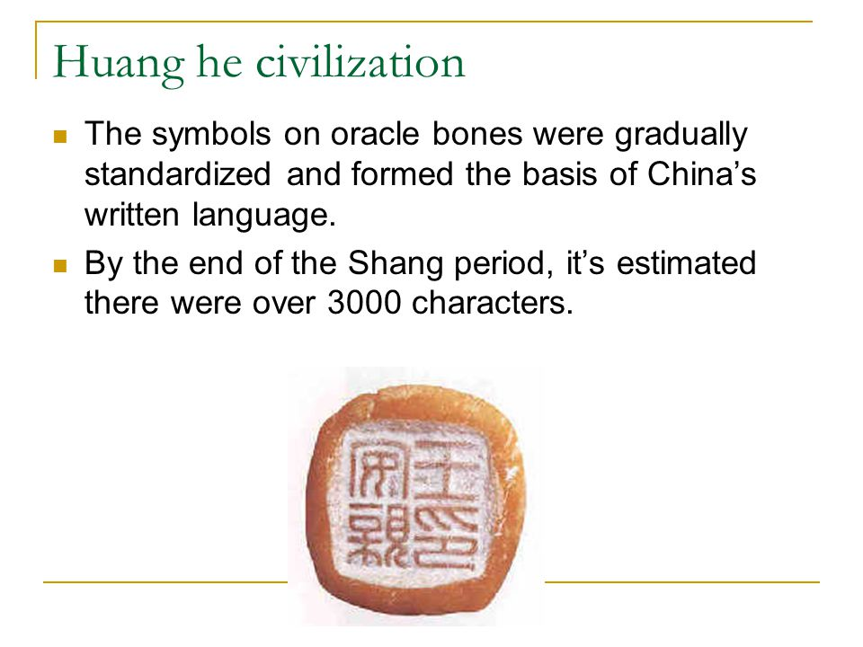 Huang he civilization The symbols on oracle bones were gradually standardized and formed the basis of China's written language.