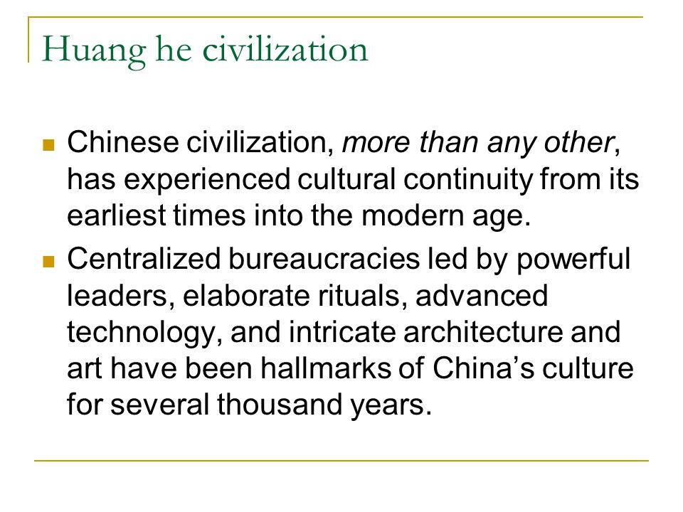 Huang he civilization Chinese civilization, more than any other, has experienced cultural continuity from its earliest times into the modern age.