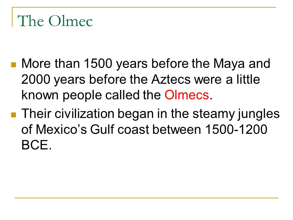 The Olmec More than 1500 years before the Maya and 2000 years before the Aztecs were a little known people called the Olmecs.