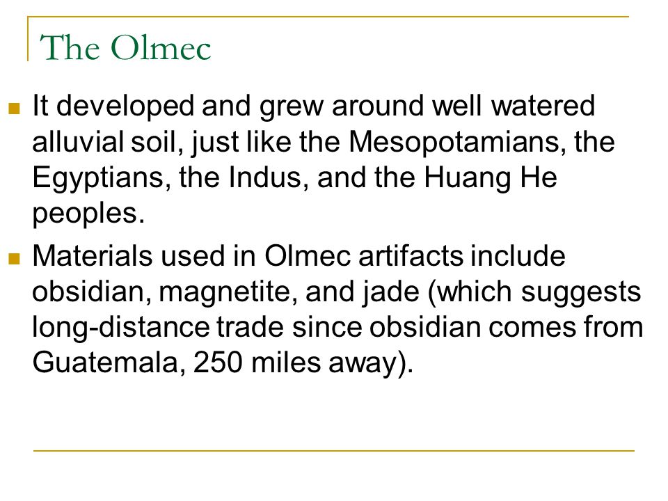 The Olmec It developed and grew around well watered alluvial soil, just like the Mesopotamians, the Egyptians, the Indus, and the Huang He peoples.