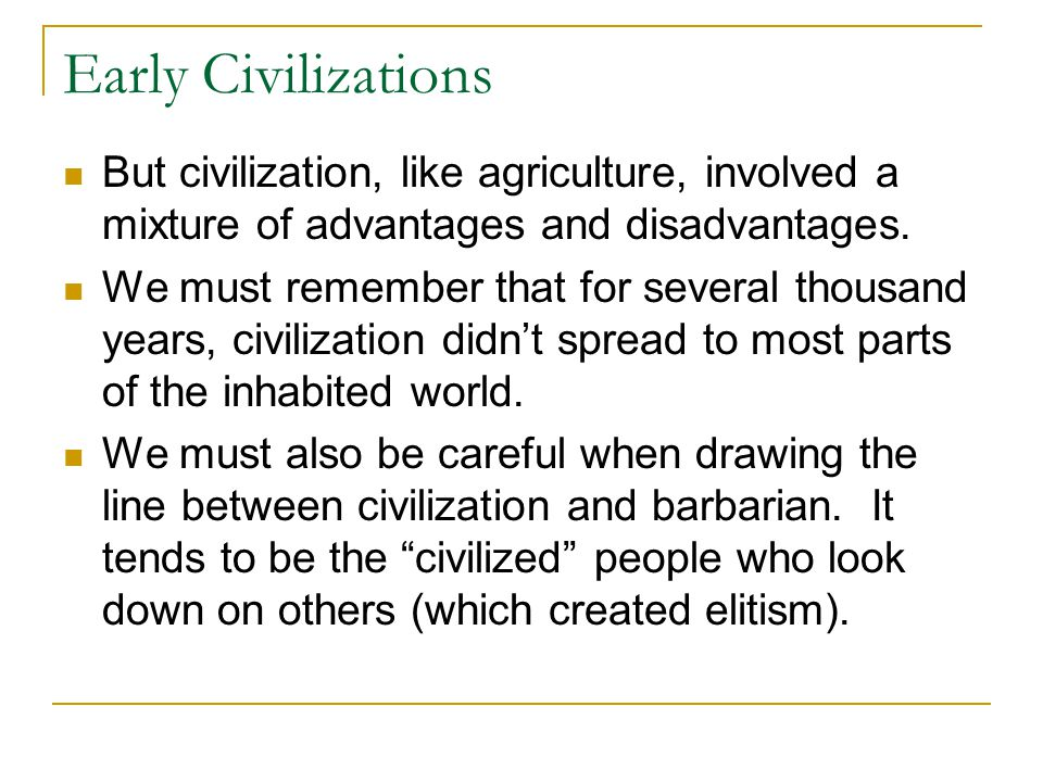 Early Civilizations But civilization, like agriculture, involved a mixture of advantages and disadvantages.