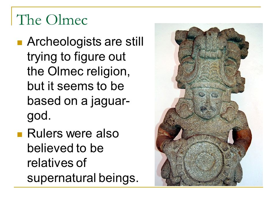 The Olmec Archeologists are still trying to figure out the Olmec religion, but it seems to be based on a jaguar-god.