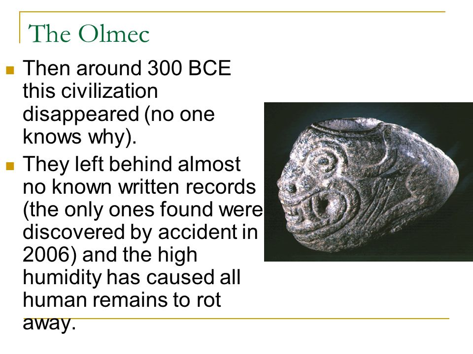 The Olmec Then around 300 BCE this civilization disappeared (no one knows why).