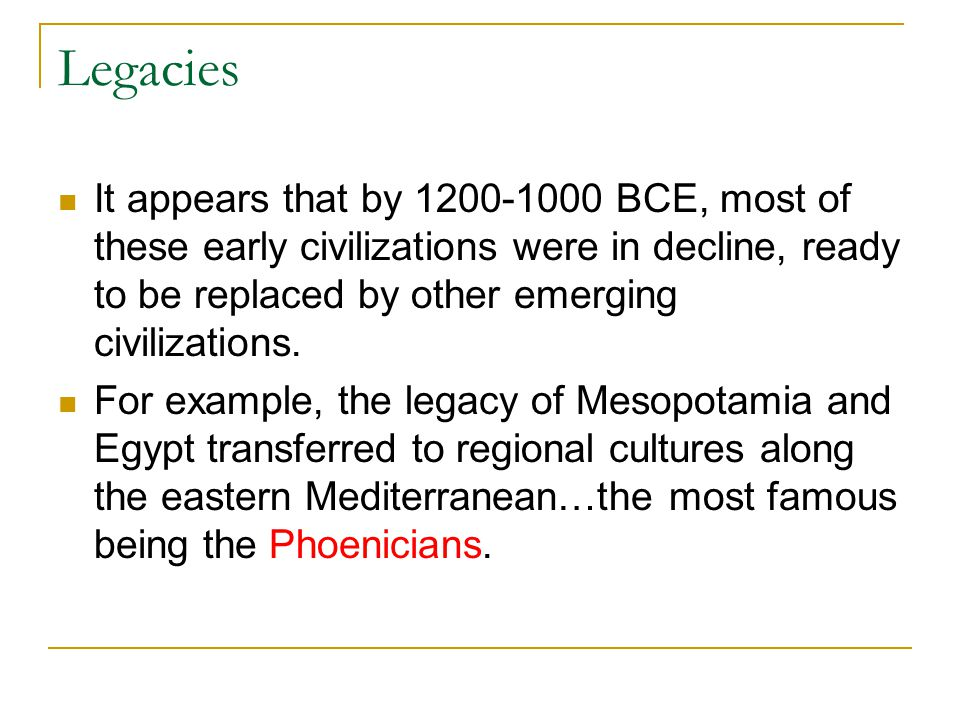 Legacies It appears that by BCE, most of these early civilizations were in decline, ready to be replaced by other emerging civilizations.