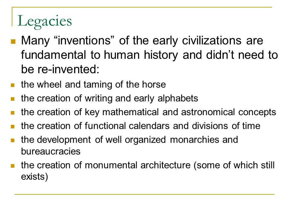 Legacies Many inventions of the early civilizations are fundamental to human history and didn't need to be re-invented: