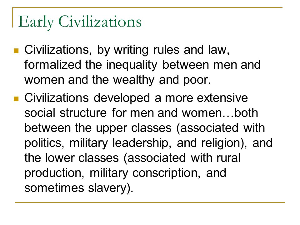 Early Civilizations Civilizations, by writing rules and law, formalized the inequality between men and women and the wealthy and poor.