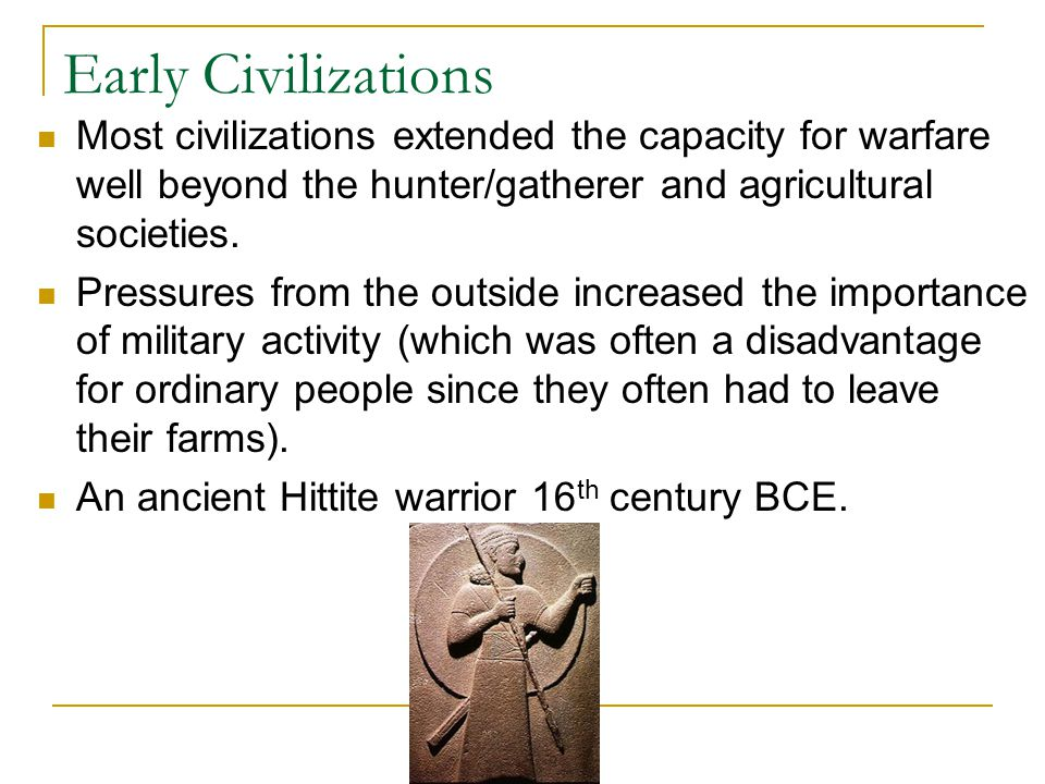 Early Civilizations Most civilizations extended the capacity for warfare well beyond the hunter/gatherer and agricultural societies.