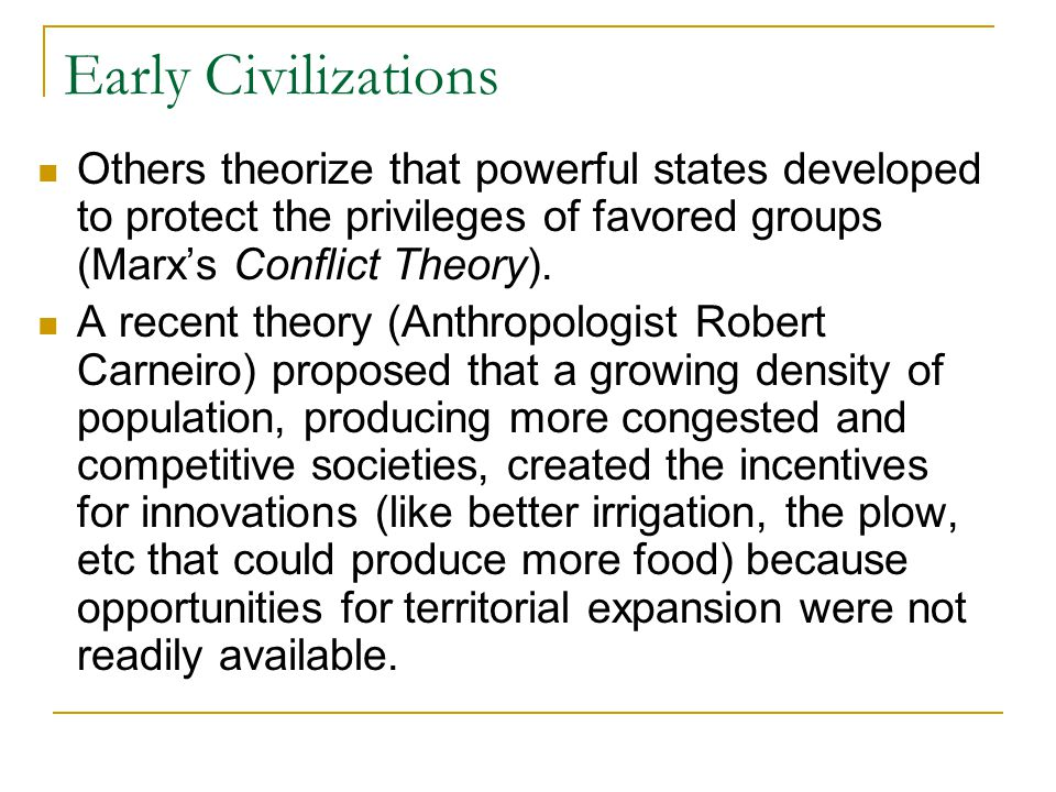 Early Civilizations Others theorize that powerful states developed to protect the privileges of favored groups (Marx's Conflict Theory).