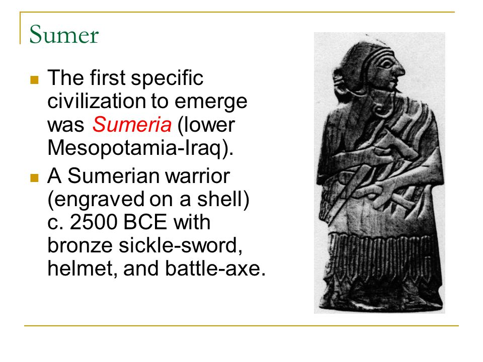 Sumer The first specific civilization to emerge was Sumeria (lower Mesopotamia-Iraq).