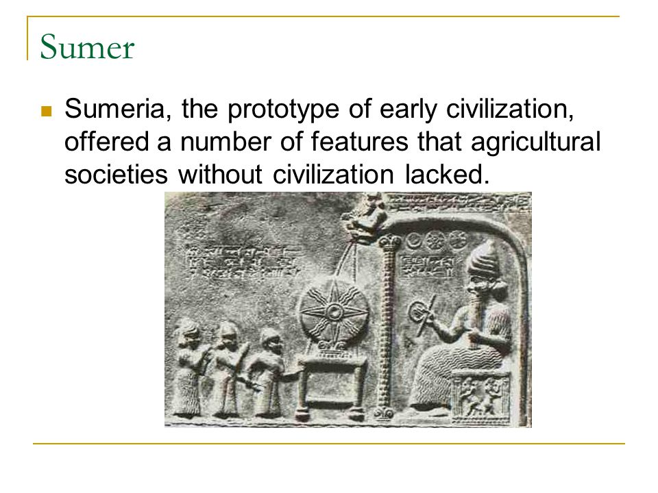 Sumer Sumeria, the prototype of early civilization, offered a number of features that agricultural societies without civilization lacked.