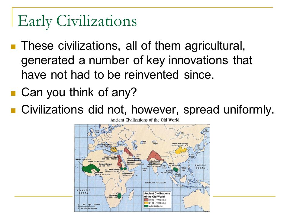 Early Civilizations These civilizations, all of them agricultural, generated a number of key innovations that have not had to be reinvented since.