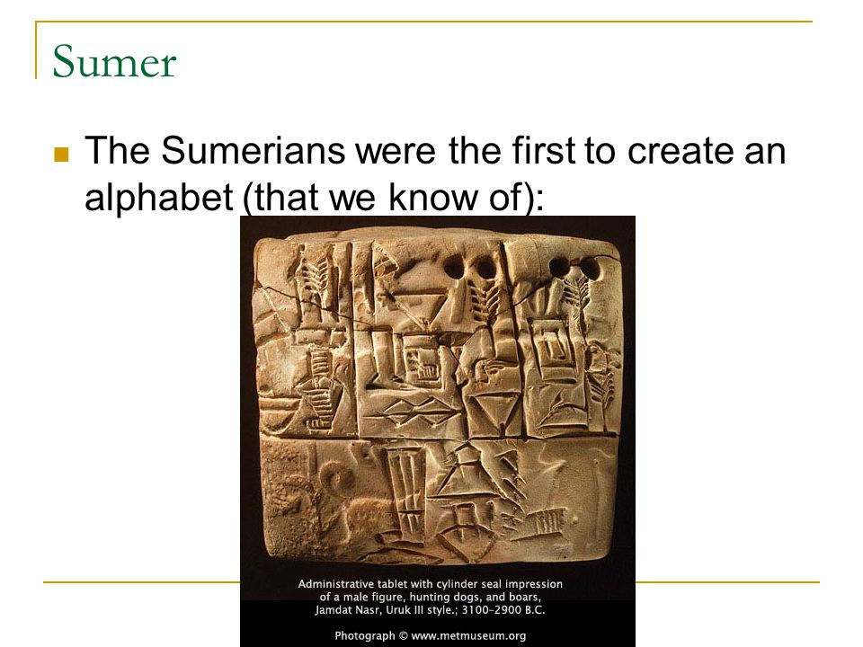 Sumer The Sumerians were the first to create an alphabet (that we know of):