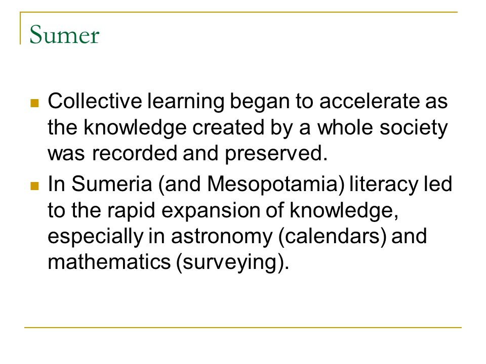 Sumer Collective learning began to accelerate as the knowledge created by a whole society was recorded and preserved.