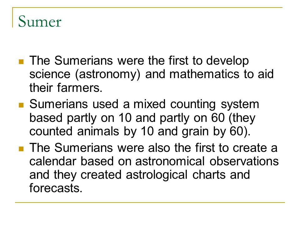Sumer The Sumerians were the first to develop science (astronomy) and mathematics to aid their farmers.