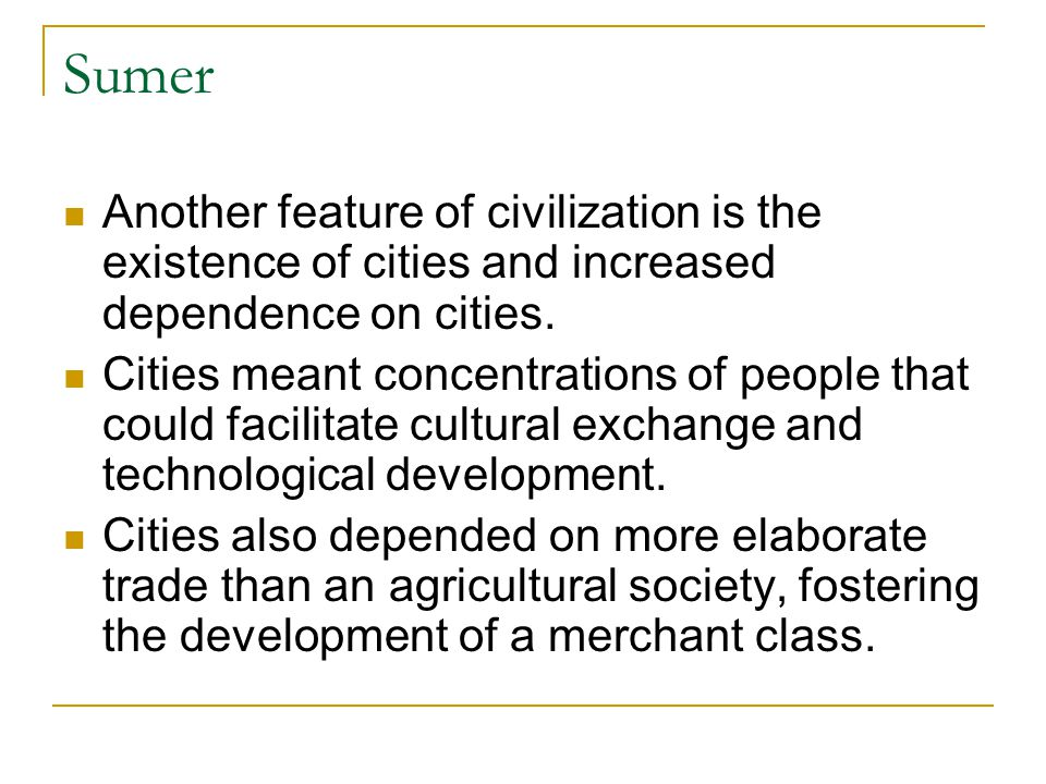 Sumer Another feature of civilization is the existence of cities and increased dependence on cities.