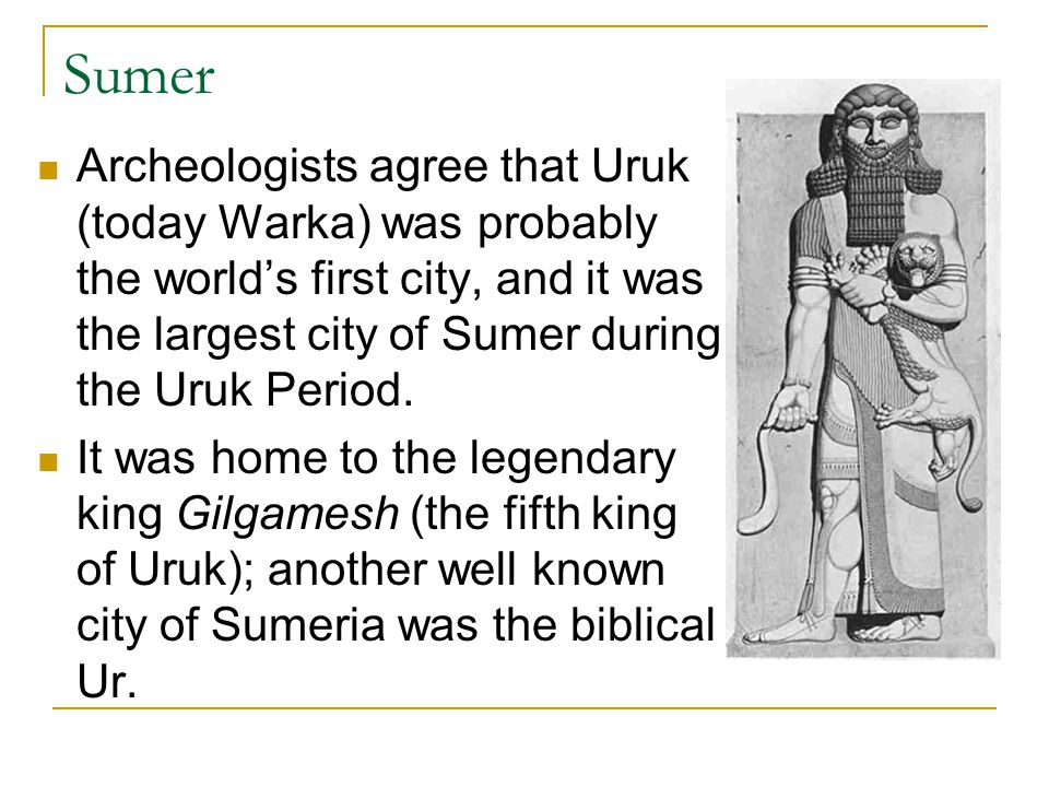 Sumer Archeologists agree that Uruk (today Warka) was probably the world's first city, and it was the largest city of Sumer during the Uruk Period.