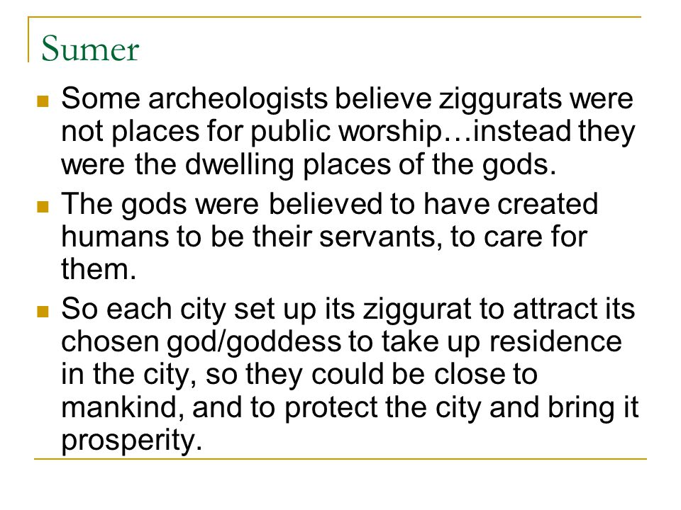 Sumer Some archeologists believe ziggurats were not places for public worship…instead they were the dwelling places of the gods.