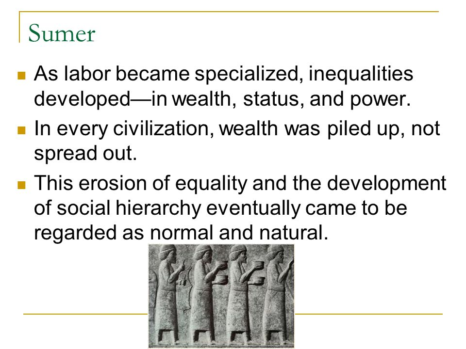 Sumer As labor became specialized, inequalities developed—in wealth, status, and power. In every civilization, wealth was piled up, not spread out.