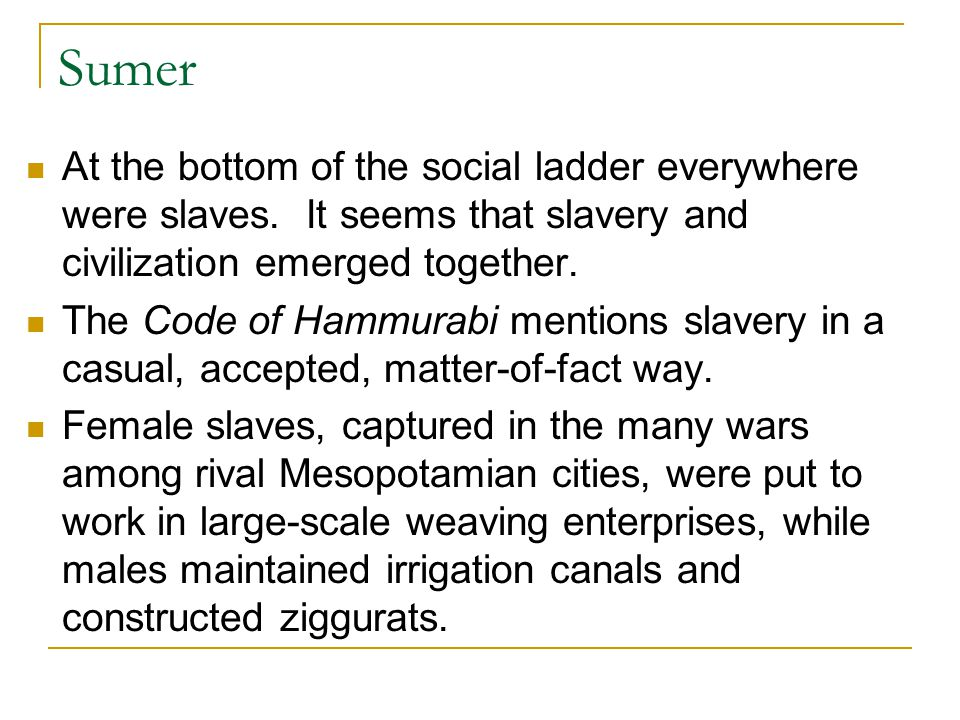 Sumer At the bottom of the social ladder everywhere were slaves. It seems that slavery and civilization emerged together.