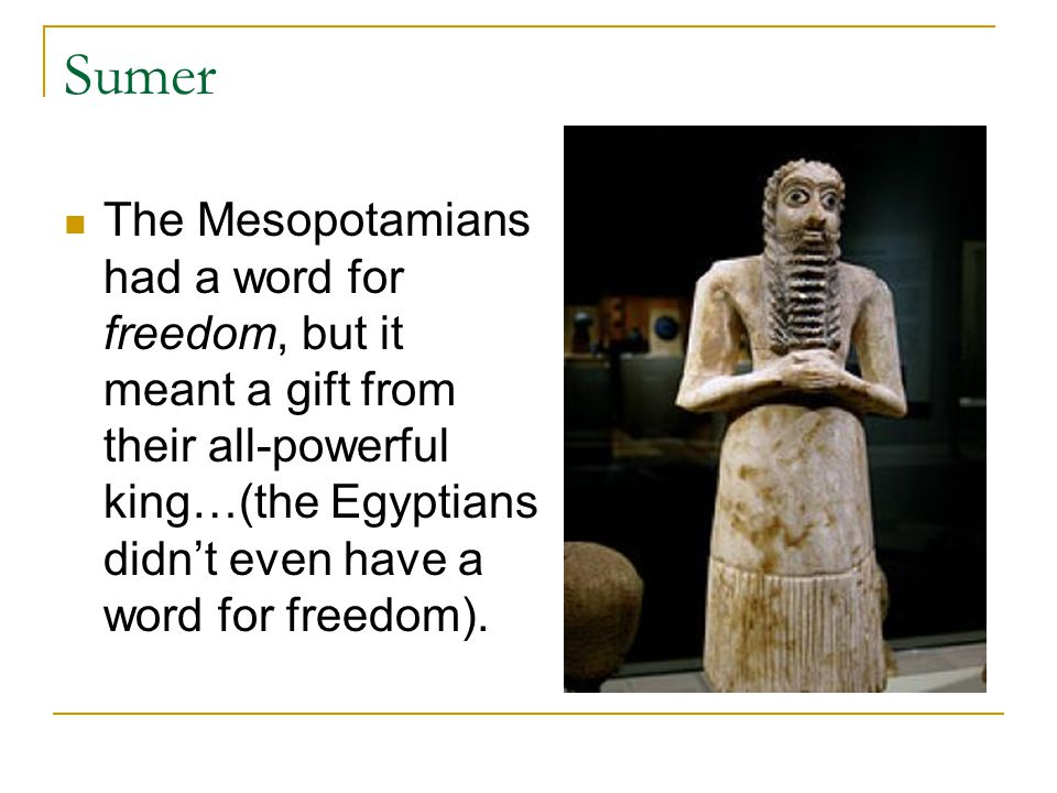 Sumer The Mesopotamians had a word for freedom, but it meant a gift from their all-powerful king…(the Egyptians didn't even have a word for freedom).