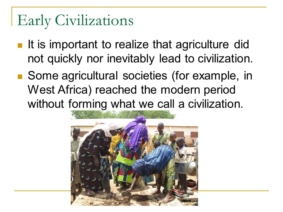 Early Civilizations It is important to realize that agriculture did not quickly nor inevitably lead to civilization.