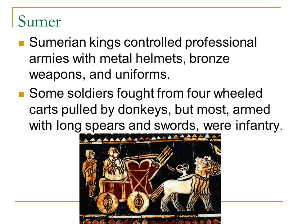 Sumer Sumerian kings controlled professional armies with metal helmets, bronze weapons, and uniforms.
