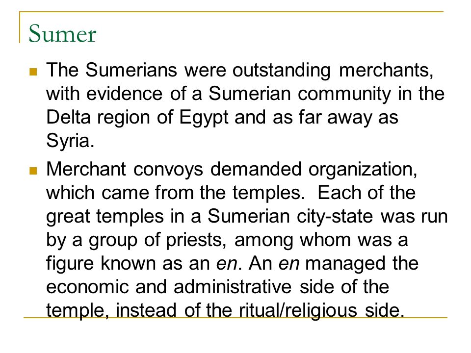 Sumer The Sumerians were outstanding merchants, with evidence of a Sumerian community in the Delta region of Egypt and as far away as Syria.