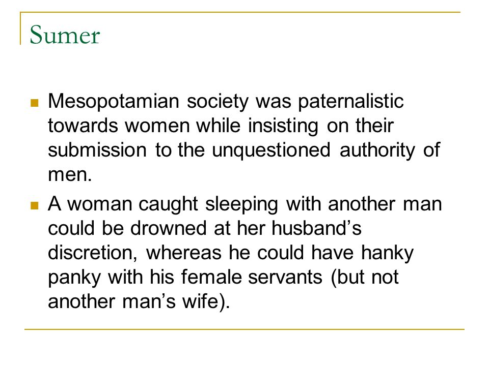 Sumer Mesopotamian society was paternalistic towards women while insisting on their submission to the unquestioned authority of men.