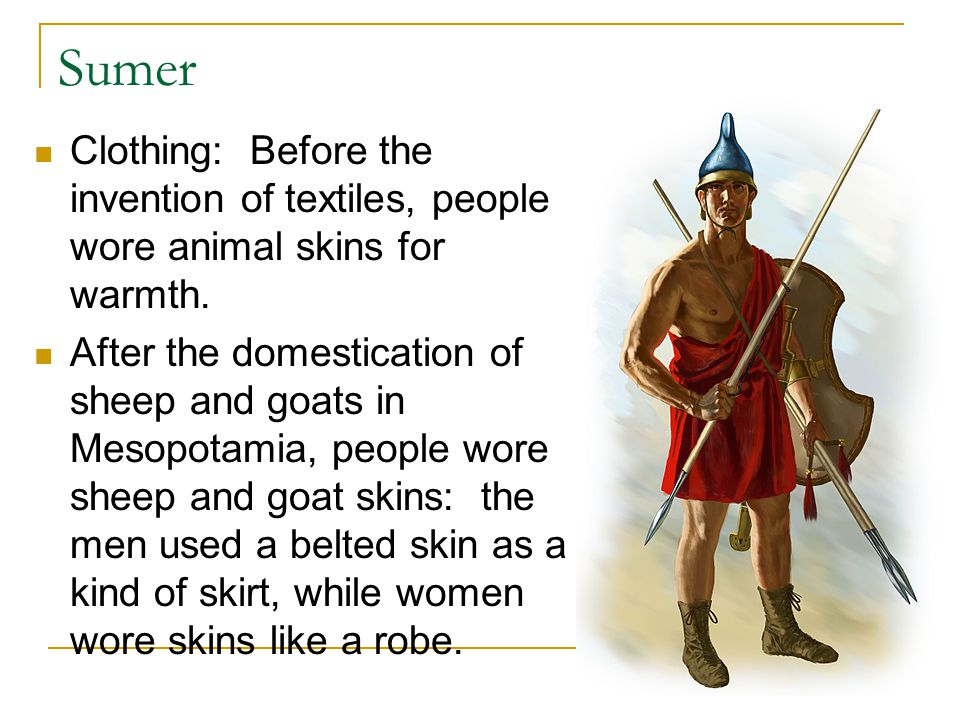 Sumer Clothing: Before the invention of textiles, people wore animal skins for warmth.
