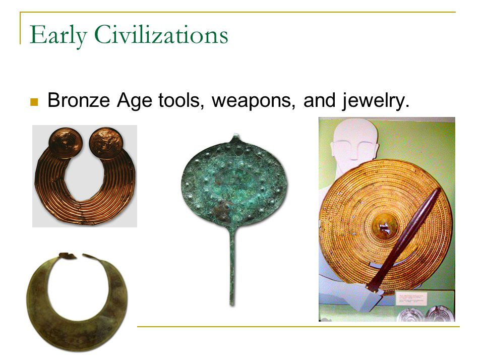 Early Civilizations Bronze Age tools, weapons, and jewelry.