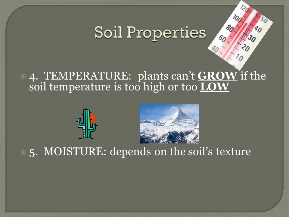 Soil Properties 4. TEMPERATURE: plants can't GROW if the soil temperature is too high or too LOW.