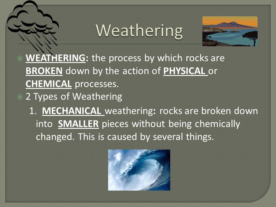 Weathering WEATHERING: the process by which rocks are BROKEN down by the action of PHYSICAL or CHEMICAL processes.