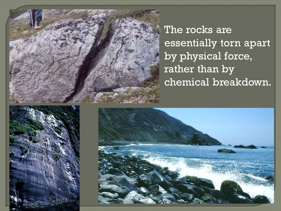 The rocks are essentially torn apart by physical force, rather than by chemical breakdown.