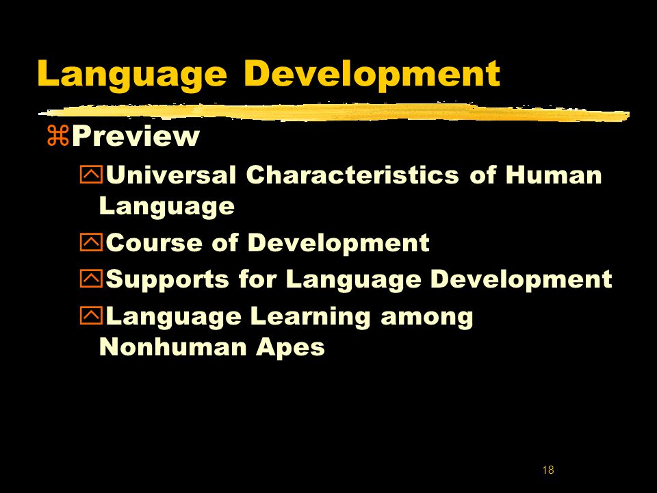 characteristics of language development In a very real sense, language is the complete expression of what it means to be human linguists in the tradition of noam chomsky tend to think of language as having a universal core from which individual languages select out a particular configuration of features, parameters, and settings as a result, they see language.