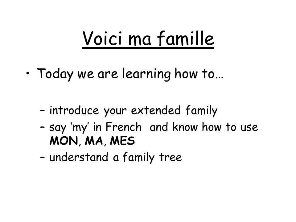 Voici ma famille Today we are learning how to…