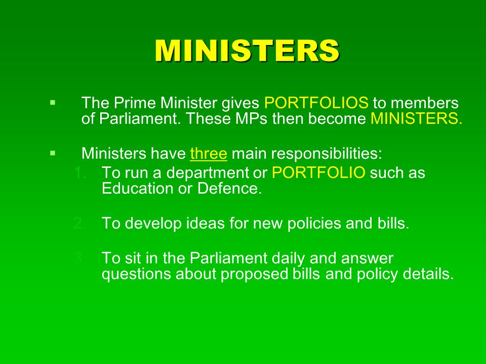 MINISTERS The Prime Minister gives PORTFOLIOS to members of Parliament. These MPs then become MINISTERS.