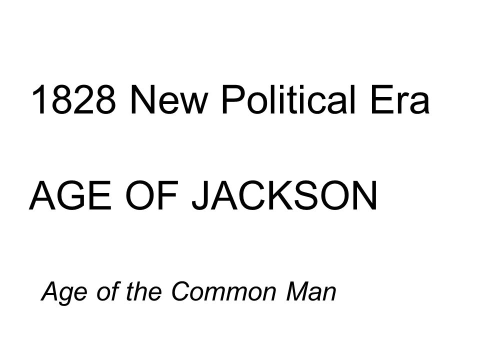 the era of the common man The age of jackson must have been an exciting time there were electoral scandals, indian removals, bank vetoes, and nullification jackson was the first president from the west, the first to be nominated at a formal political convention, and the first to hold office without a college education jackson owned slaves, many.