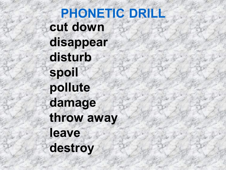 PHONETIC DRILL cut down disappear disturb spoil pollute damage throw away leave destroy