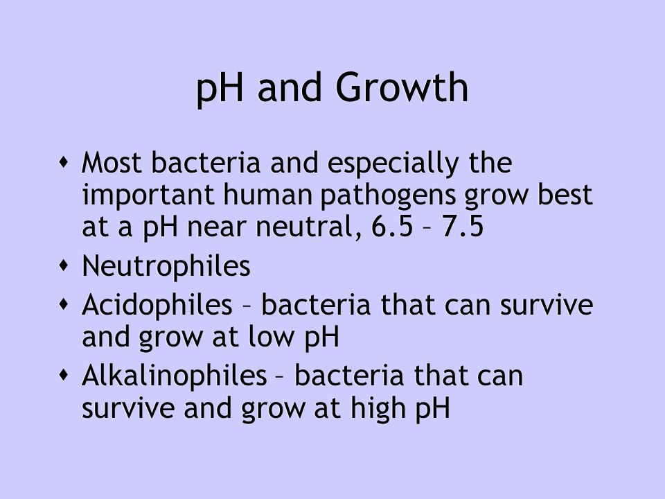 pH and Growth Most bacteria and especially the important human pathogens grow best at a pH near neutral, 6.5 – 7.5.