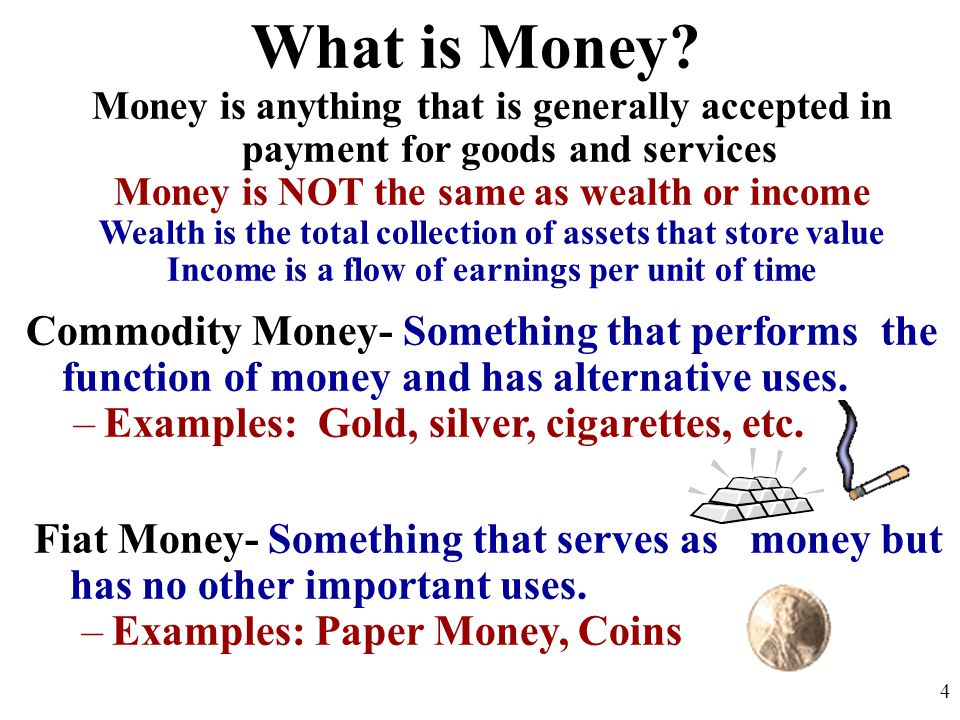 What is Money Money is anything that is generally accepted in payment for goods and services. Money is NOT the same as wealth or income.