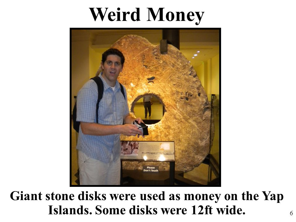 Weird Money Giant stone disks were used as money on the Yap Islands. Some disks were 12ft wide. 6