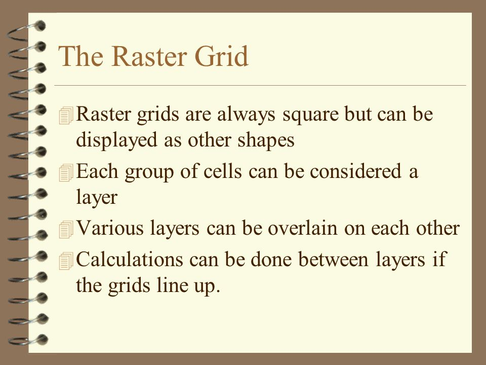The Raster Grid Raster grids are always square but can be displayed as other shapes. Each group of cells can be considered a layer.