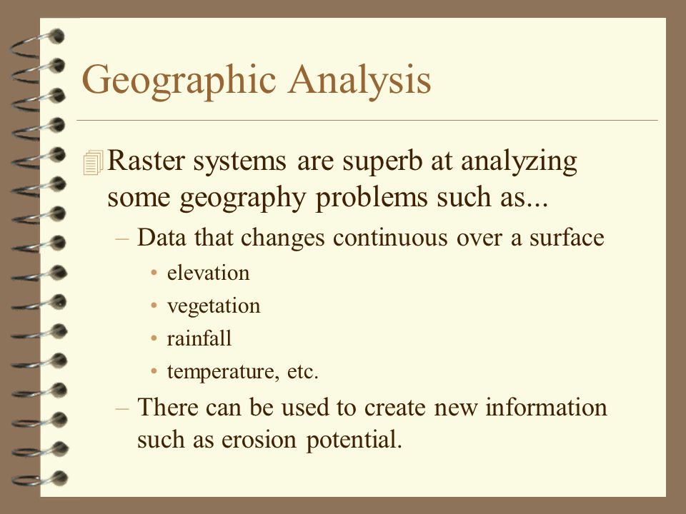 Geographic Analysis Raster systems are superb at analyzing some geography problems such as... Data that changes continuous over a surface.
