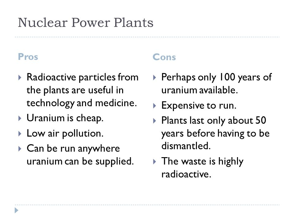 nuclear energy pros and cons Summary of pros and cons of nuclear power: pros: - carbon neutral - economically stable - produces large amount of power at a single plant cons: - nuclear disasters - waste - high cost sources.