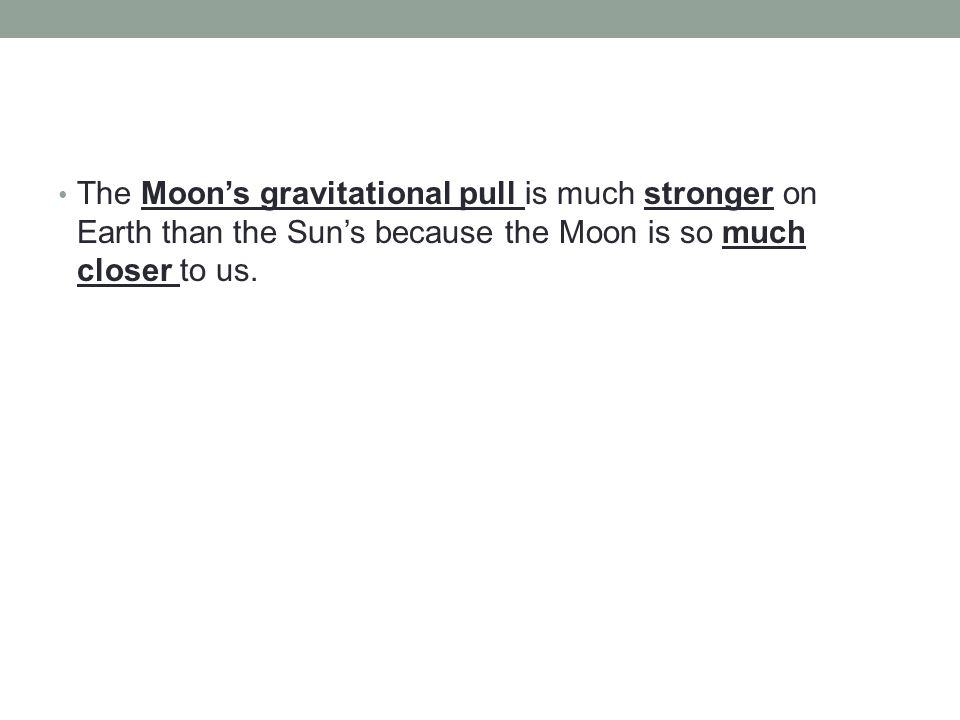 The Moon's gravitational pull is much stronger on Earth than the Sun's because the Moon is so much closer to us.